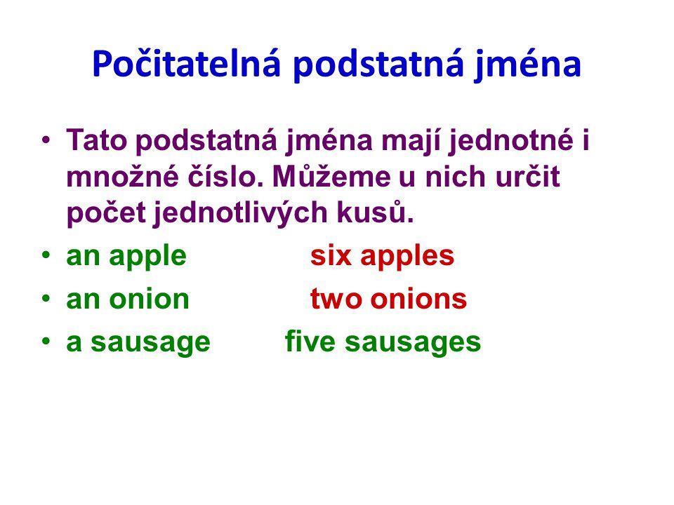 Počitatelná podstatná jména Tato podstatná jména mají jednotné i množné číslo. Můžeme u nich určit počet jednotlivých kusů. an applesix apples an onio