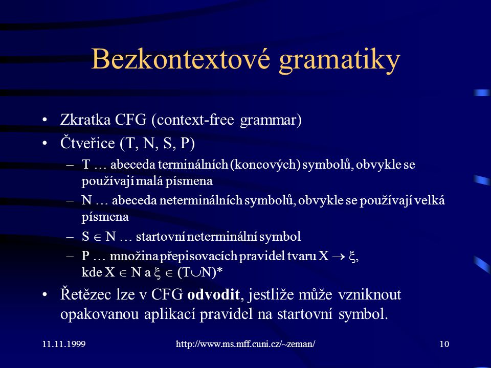 11.11.1999http://www.ms.mff.cuni.cz/~zeman/10 Bezkontextové gramatiky Zkratka CFG (context-free grammar) Čtveřice (T, N, S, P) –T … abeceda terminální