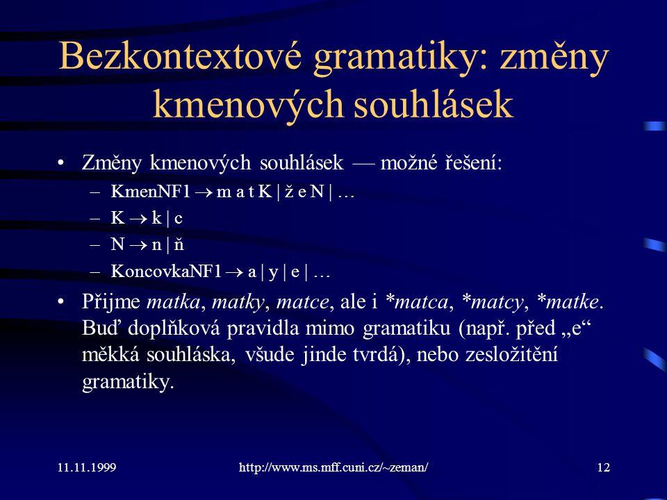 11.11.1999http://www.ms.mff.cuni.cz/~zeman/12 Bezkontextové gramatiky: změny kmenových souhlásek Změny kmenových souhlásek — možné řešení: –KmenNF1 