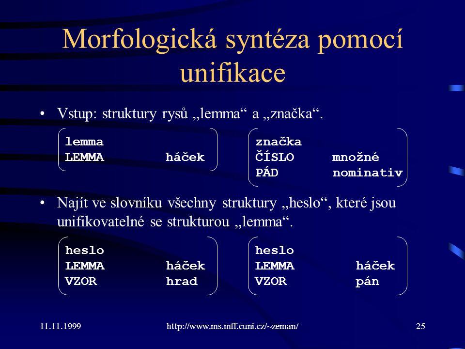 """11.11.1999http://www.ms.mff.cuni.cz/~zeman/25 Morfologická syntéza pomocí unifikace Vstup: struktury rysů """"lemma"""" a """"značka"""". Najít ve slovníku všechn"""