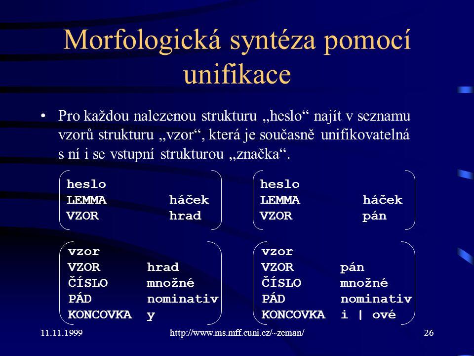 """11.11.1999http://www.ms.mff.cuni.cz/~zeman/26 Morfologická syntéza pomocí unifikace Pro každou nalezenou strukturu """"heslo"""" najít v seznamu vzorů struk"""