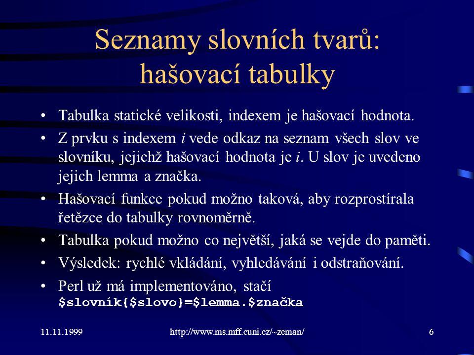 11.11.1999http://www.ms.mff.cuni.cz/~zeman/6 Seznamy slovních tvarů: hašovací tabulky Tabulka statické velikosti, indexem je hašovací hodnota. Z prvku