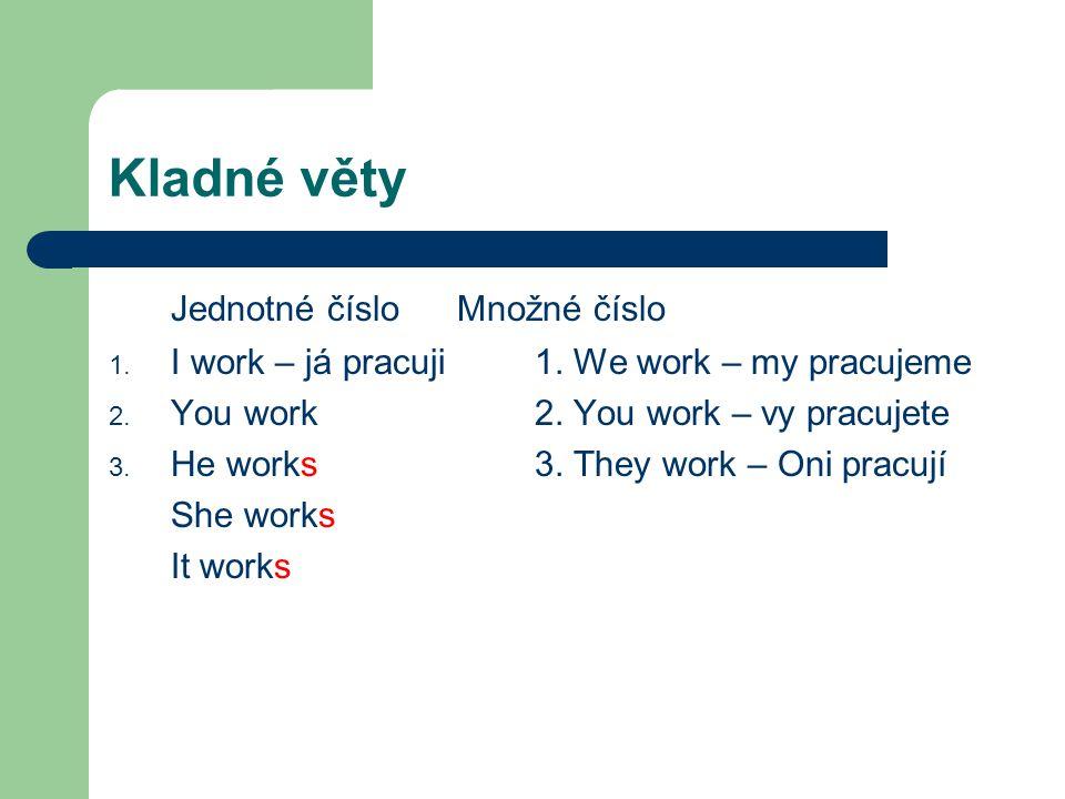 Kladné věty Jednotné číslo Množné číslo 1. I work – já pracuji1. We work – my pracujeme 2. You work2. You work – vy pracujete 3. He works3. They work