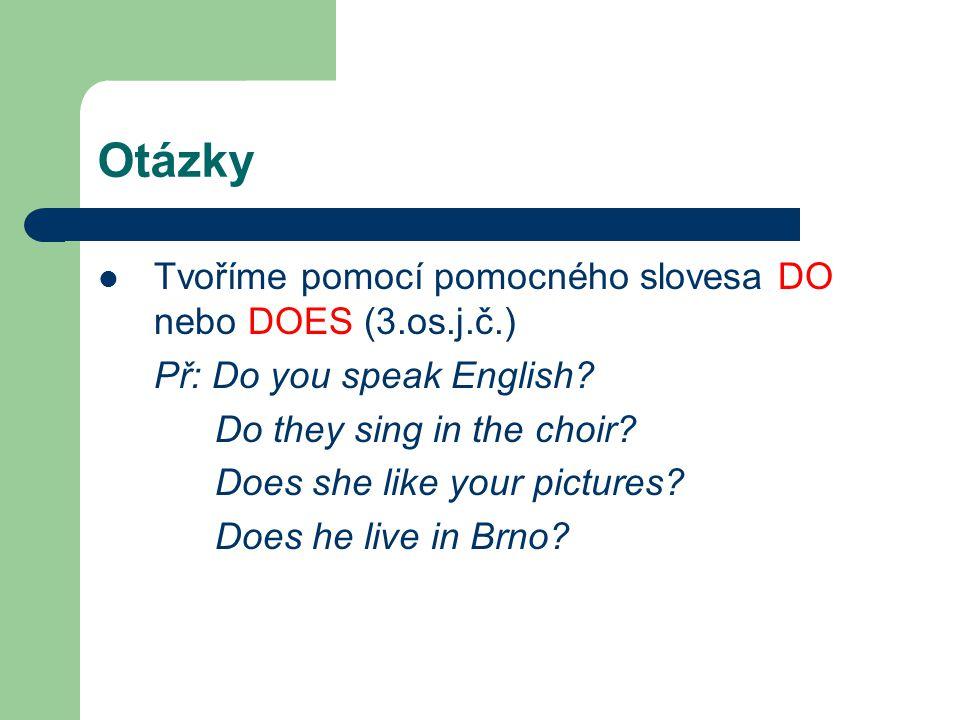Otázky Tvoříme pomocí pomocného slovesa DO nebo DOES (3.os.j.č.) Př: Do you speak English? Do they sing in the choir? Does she like your pictures? Doe