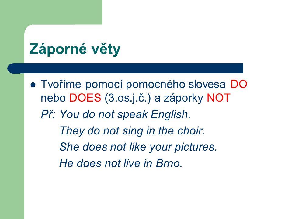 Záporné věty Tvoříme pomocí pomocného slovesa DO nebo DOES (3.os.j.č.) a záporky NOT Př: You do not speak English. They do not sing in the choir. She