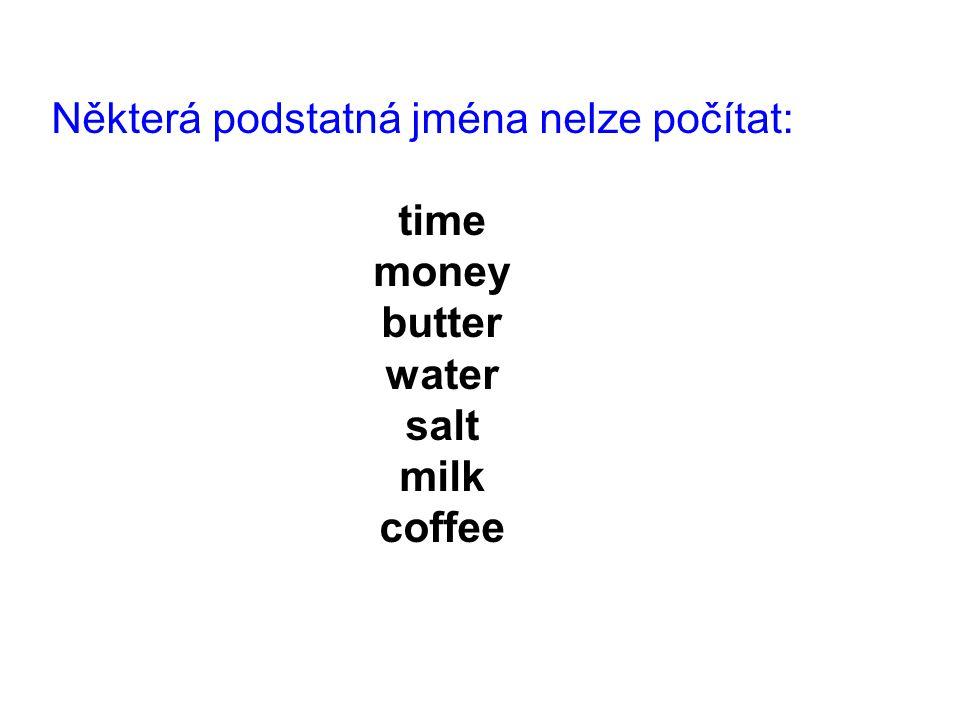 Některá podstatná jména nelze počítat: time money butter water salt milk coffee