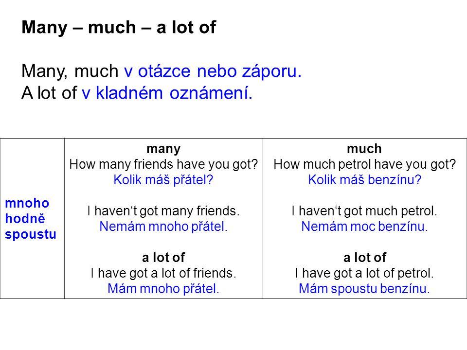 mnoho hodně spoustu many How many friends have you got? Kolik máš přátel? I haven't got many friends. Nemám mnoho přátel. a lot of I have got a lot of