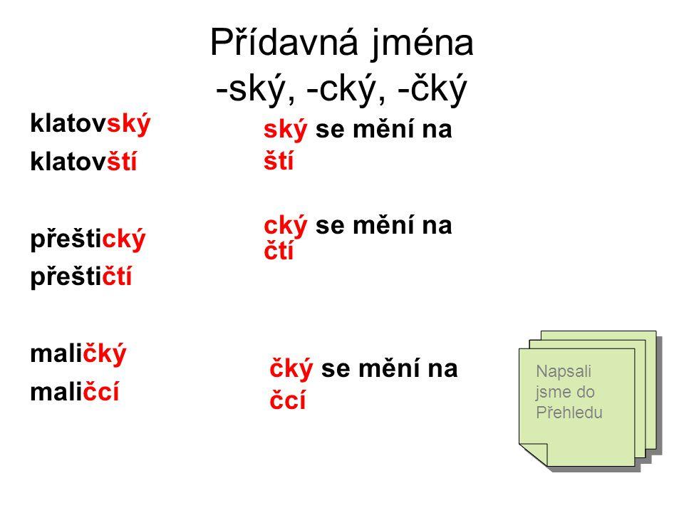 Přídavná jména -ský, -cký, -čký klatovský klatovští přeštický přeštičtí maličký maličcí ský se mění na ští cký se mění na čtí čký se mění na čcí Napsa