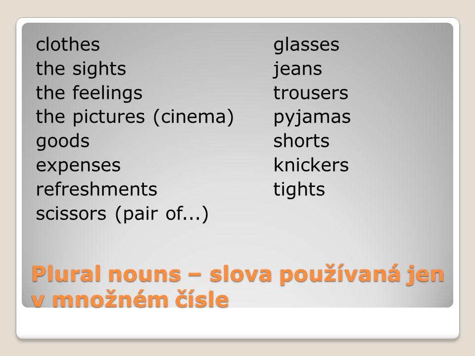 Plural nouns – slova používaná jen v množném čísle clothesglasses the sightsjeans the feelingstrousers the pictures (cinema)pyjamas goodsshorts expensesknickers refreshmentstights scissors (pair of...)