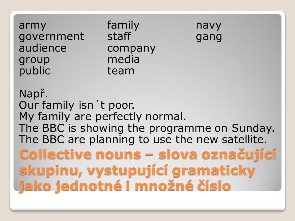 Collective nouns – slova označující skupinu, vystupující gramaticky jako jednotné i množné číslo armyfamilynavy governmentstaffgang audiencecompany groupmedia publicteam Např.