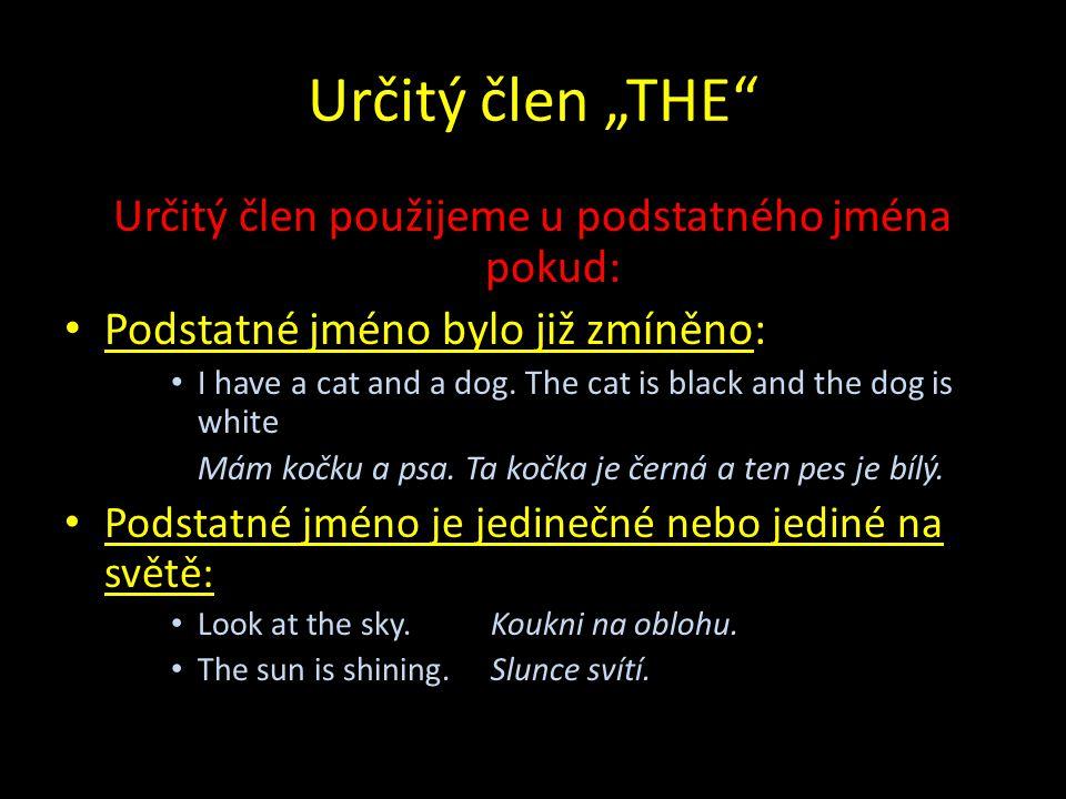 """Určitý člen """"THE Určitý člen použijeme u podstatného jména pokud: Podstatné jméno bylo již zmíněno: I have a cat and a dog."""