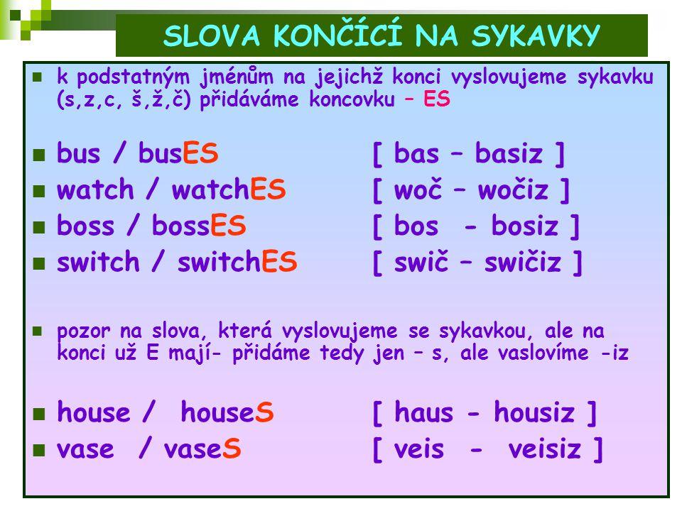 SLOVA KONČÍCÍ NA Y - slova, která končí na Y musíme rozdělit na dvě skupiny - A) před Y je samohláska - v tomto případě přidáme pouze - S, nic dalšího se nezmění - play – playS [ plei – pleis ] - toy – toyS [ toi – tois ] - boy – boyS [ boi – bois ] - B) před Y je souhláska - v tomto případě se Y změní na I a přidáme – ES - coutry – countrIES [ kantri – kantri:s] - dictionary – dictionarIES [ dikš∂n∂ri -dikš∂n∂ri:s ] - fly – flIES [ flai – flais ]