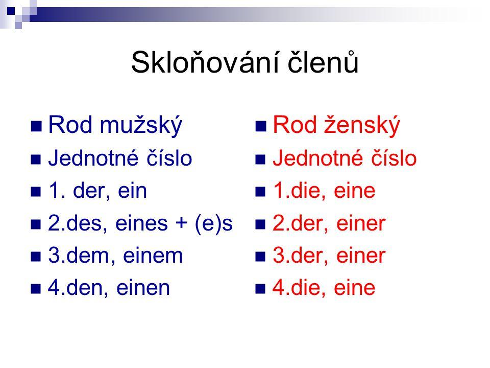 Skloňování členů Rod střední Jednotné číslo 1.das, ein 2.des, eines + (e)s 3.dem, einem 4.das, ein Všechny rody množné číslo 1.die 2.der 3.den + n 4.die