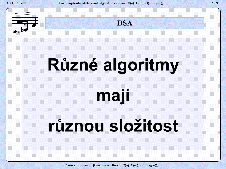 2 / 9The complexity of different algorithms varies: O(n), Ω(n 2 ), Θ(n·log 2 (n)), … Různé algoritmy mají různou složitost: O(n), Ω(n 2 ), Θ(n·log 2 (n)), … DSA The complexity of different algorithms varies X36DSA 2005