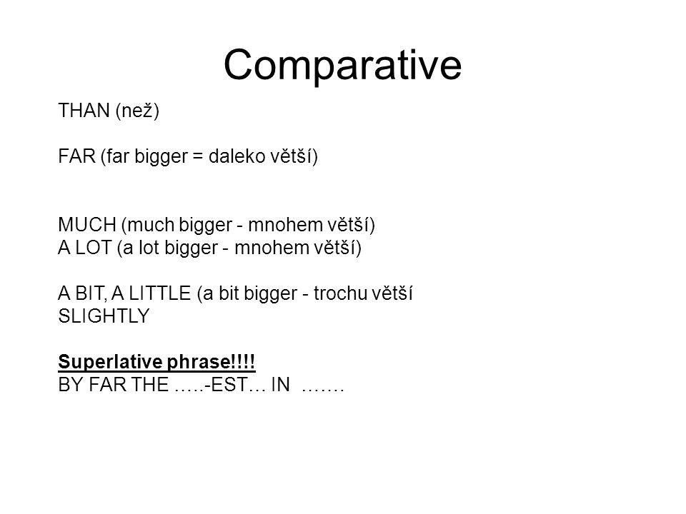 Comparative THAN (než) FAR (far bigger = daleko větší) MUCH (much bigger - mnohem větší) A LOT (a lot bigger - mnohem větší) A BIT, A LITTLE (a bit bi