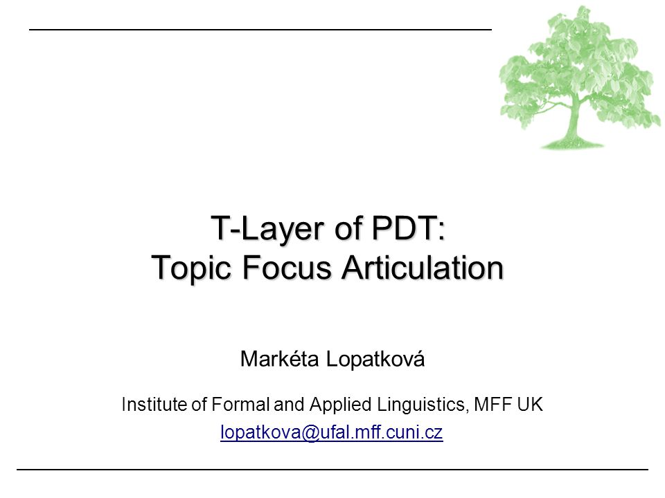 Markéta Lopatková Institute of Formal and Applied Linguistics, MFF UK lopatkova@ufal.mff.cuni.cz T-Layer of PDT: Topic Focus Articulation