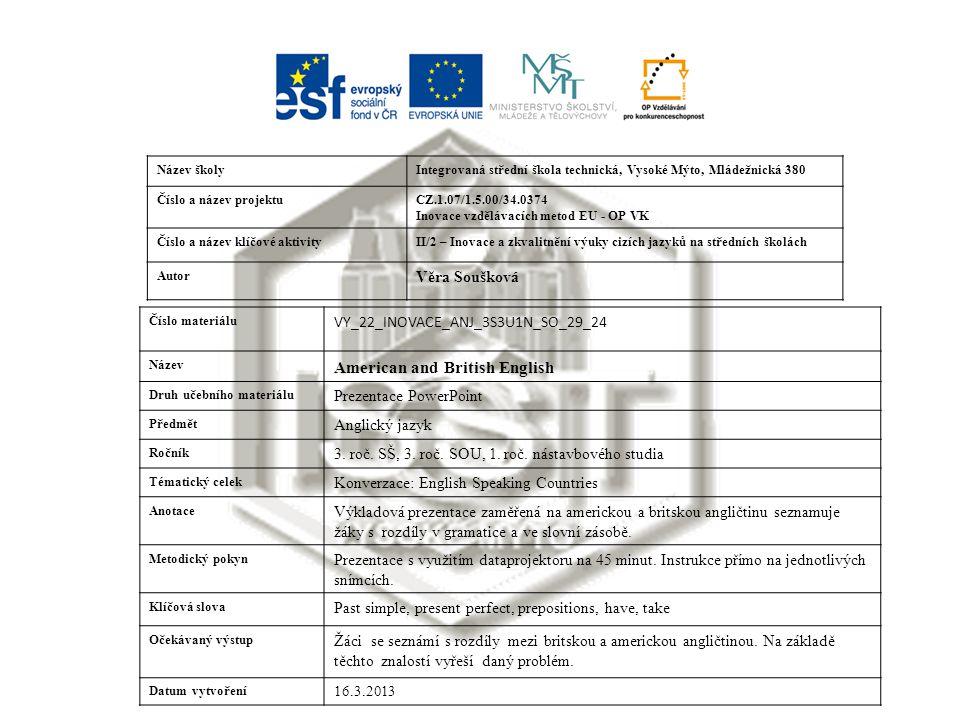 Název školyIntegrovaná střední škola technická, Vysoké Mýto, Mládežnická 380 Číslo a název projektuCZ.1.07/1.5.00/34.0374 Inovace vzdělávacích metod EU - OP VK Číslo a název klíčové aktivityII/2 – Inovace a zkvalitnění výuky cizích jazyků na středních školách Autor Věra Soušková Číslo materiálu VY_22_INOVACE_ANJ_3S3U1N_SO_29_24 Název American and British English Druh učebního materiálu Prezentace PowerPoint Předmět Anglický jazyk Ročník 3.