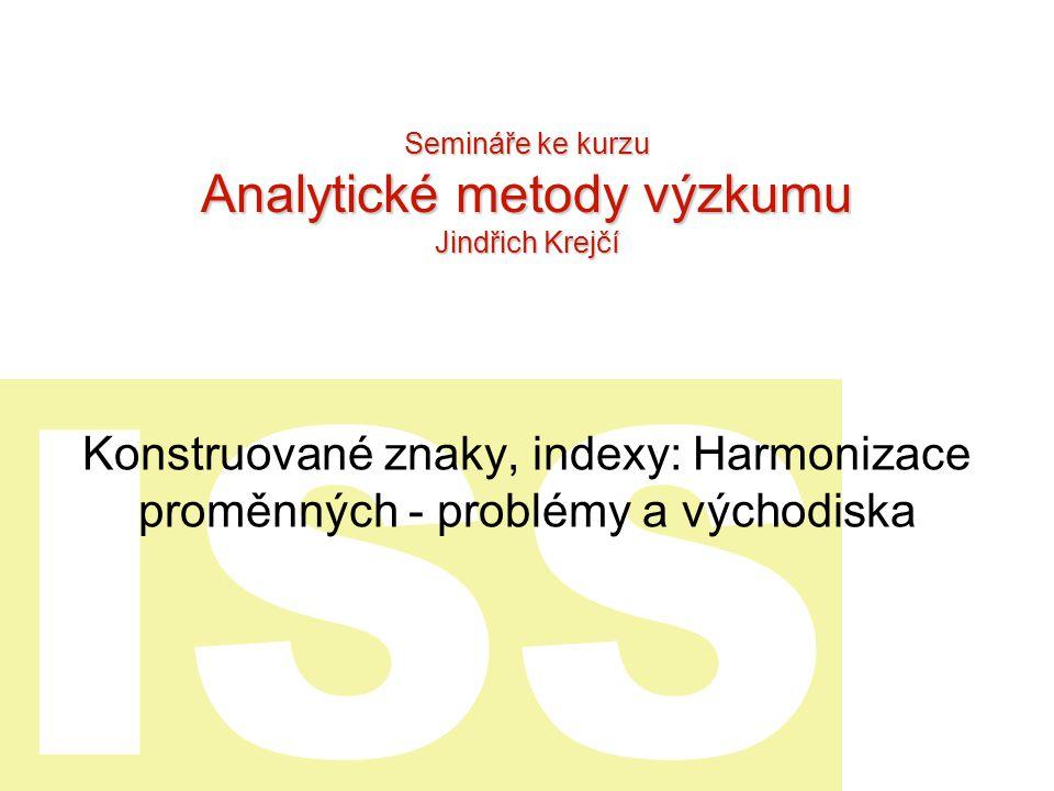 ISS Konstruované znaky, indexy: Harmonizace proměnných - problémy a východiska Semináře ke kurzu Analytické metody výzkumu Jindřich Krejčí