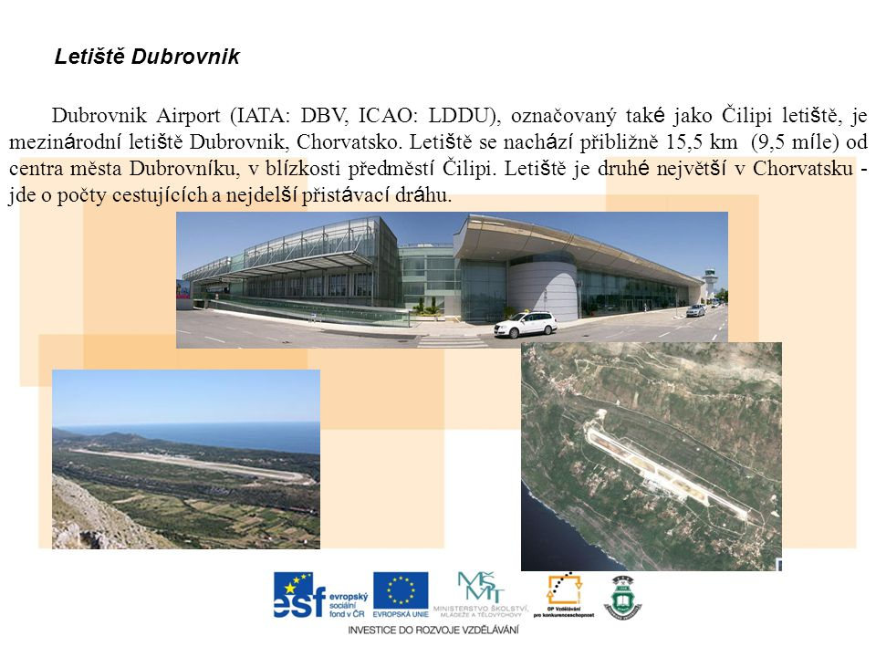 Letiště Dubrovnik Dubrovnik Airport (IATA: DBV, ICAO: LDDU), označovaný tak é jako Čilipi leti š tě, je mezin á rodn í leti š tě Dubrovnik, Chorvatsko.