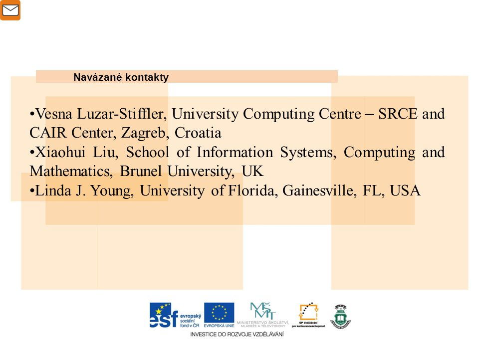 Navázané kontakty Vesna Luzar-Stiffler, University Computing Centre – SRCE and CAIR Center, Zagreb, Croatia Xiaohui Liu, School of Information Systems, Computing and Mathematics, Brunel University, UK Linda J.
