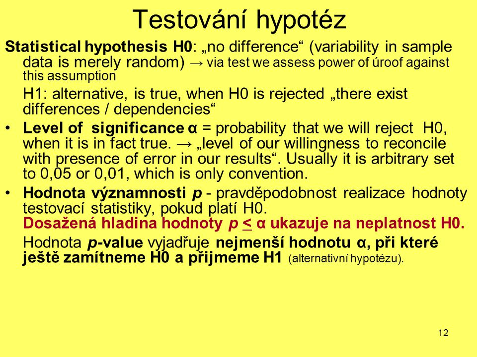 "12 Testování hypotéz Statistical hypothesis H0: ""no difference"" (variability in sample data is merely random) → via test we assess power of úroof agai"