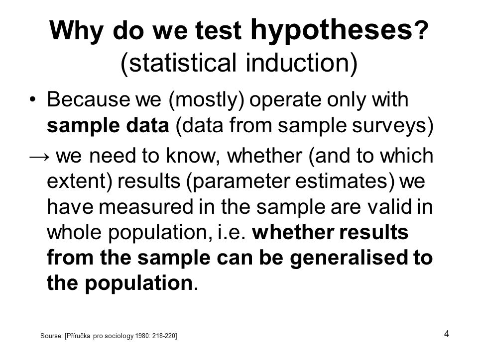 4 Why do we test hypotheses ? (statistical induction) Because we (mostly) operate only with sample data (data from sample surveys) → we need to know,
