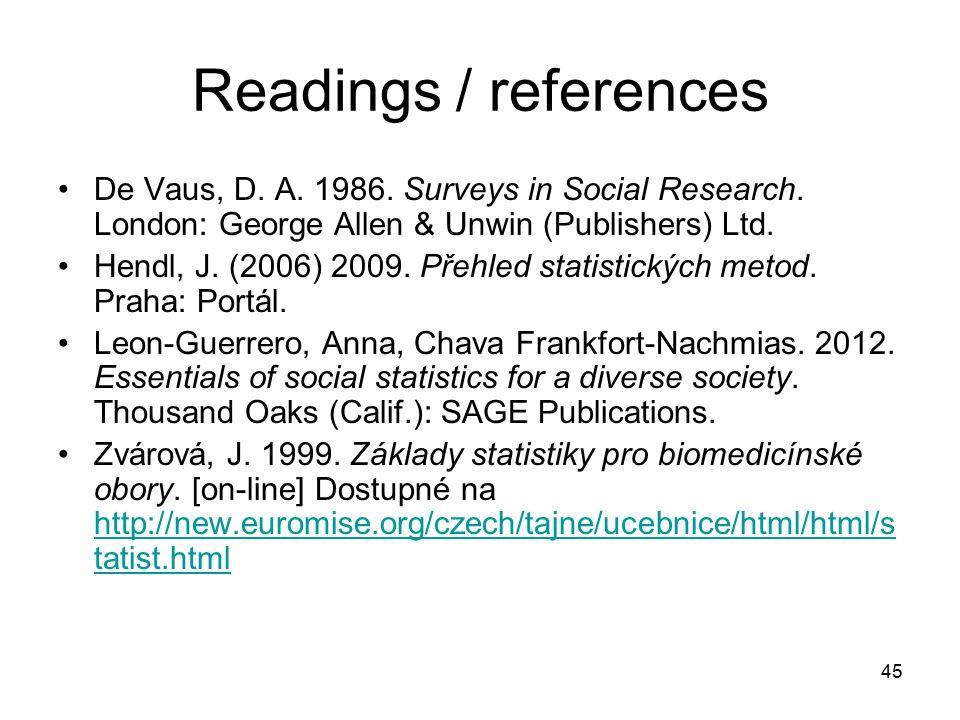 45 Readings / references De Vaus, D. A. 1986. Surveys in Social Research. London: George Allen & Unwin (Publishers) Ltd. Hendl, J. (2006) 2009. Přehle