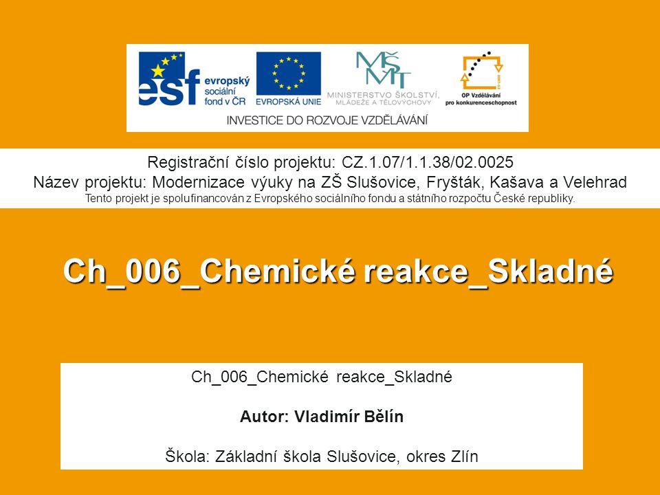 Ch_006_Chemické reakce_Skladné Autor: Vladimír Bělín Škola: Základní škola Slušovice, okres Zlín Registrační číslo projektu: CZ.1.07/1.1.38/02.0025 Ná