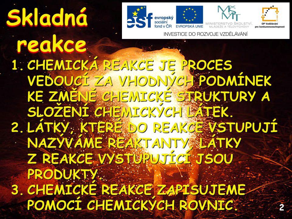 2 Skladnáreakce 1.CHEMICKÁ REAKCE JE PROCES VEDOUCÍ ZA VHODNÝCH PODMÍNEK KE ZMĚNĚ CHEMICKÉ STRUKTURY A SLOŽENÍ CHEMICKÝCH LÁTEK. 2.LÁTKY, KTERÉ DO REA