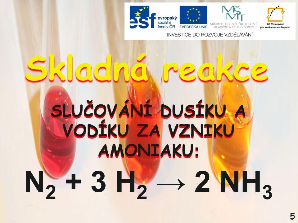5 N 2 + 3 H 2 → 2 NH 3 SLUČOVÁNÍ DUSÍKU A VODÍKU ZA VZNIKU AMONIAKU : Skladná reakce