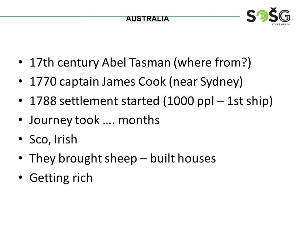 17th century Abel Tasman (where from?) 1770 captain James Cook (near Sydney) 1788 settlement started (1000 ppl – 1st ship) Journey took ….