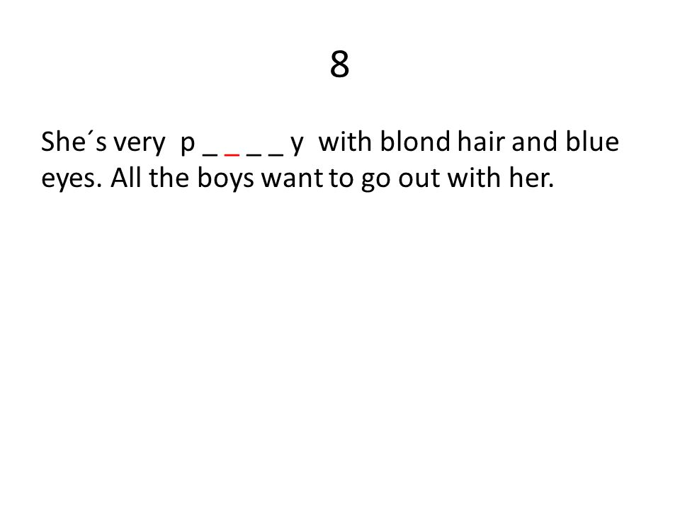 8 She´s very p _ _ _ _ y with blond hair and blue eyes. All the boys want to go out with her.