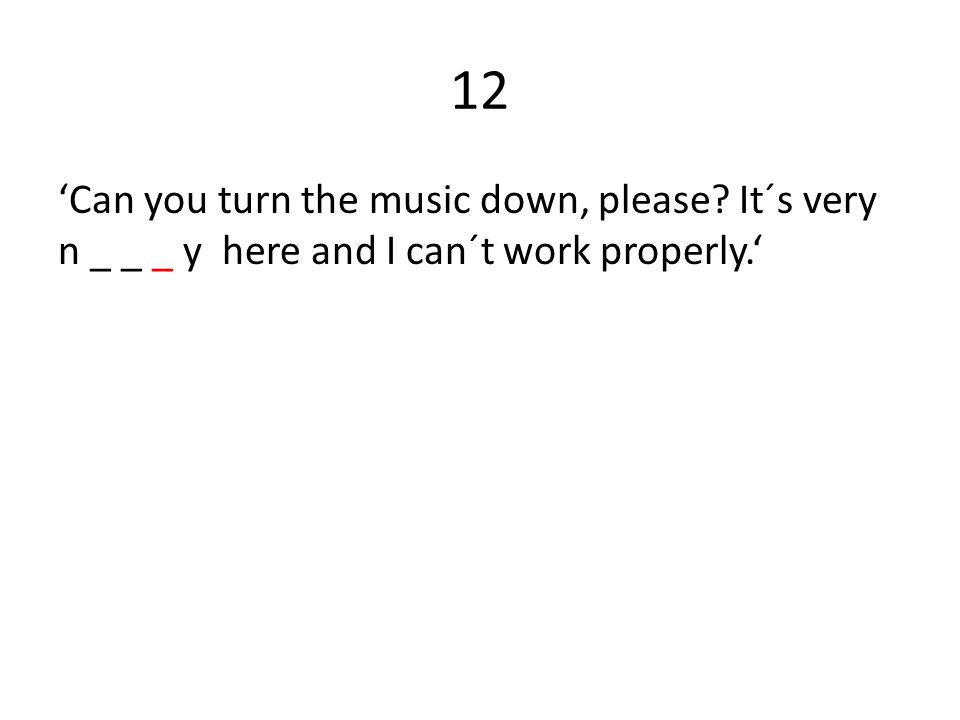 12 'Can you turn the music down, please? It´s very n _ _ _ y here and I can´t work properly.'