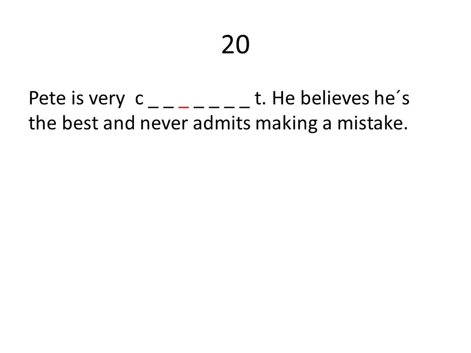 20 Pete is very c _ _ _ _ _ _ _ t. He believes he´s the best and never admits making a mistake.