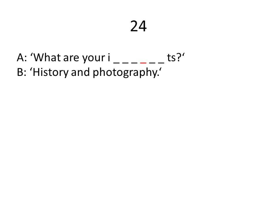 24 A: 'What are your i _ _ _ _ _ _ ts?' B: 'History and photography.'
