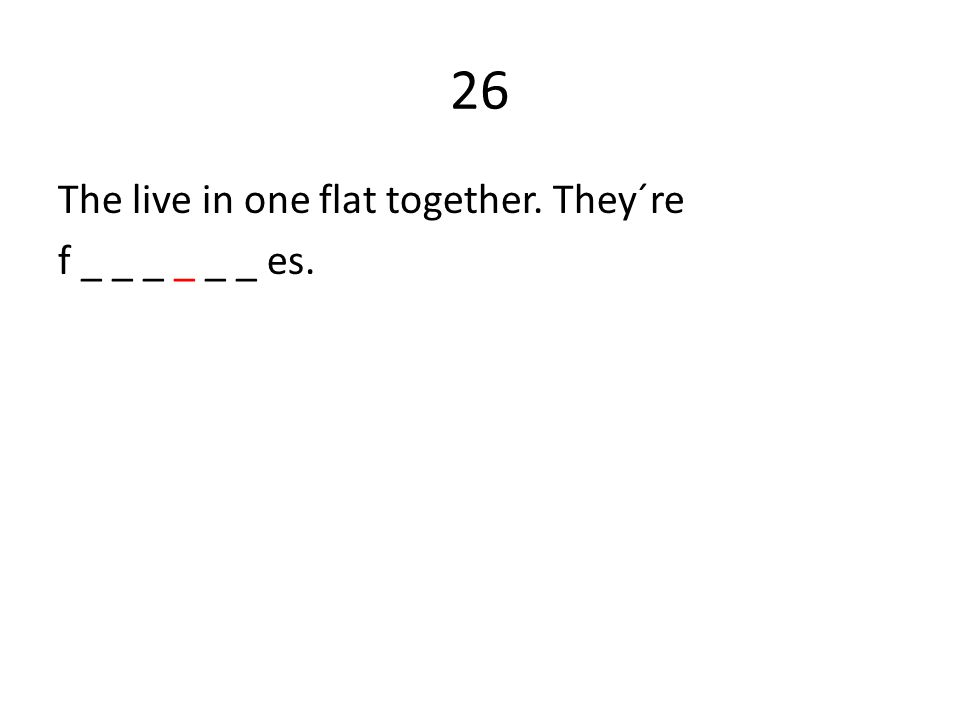 26 The live in one flat together. They´re f _ _ _ _ _ _ es.