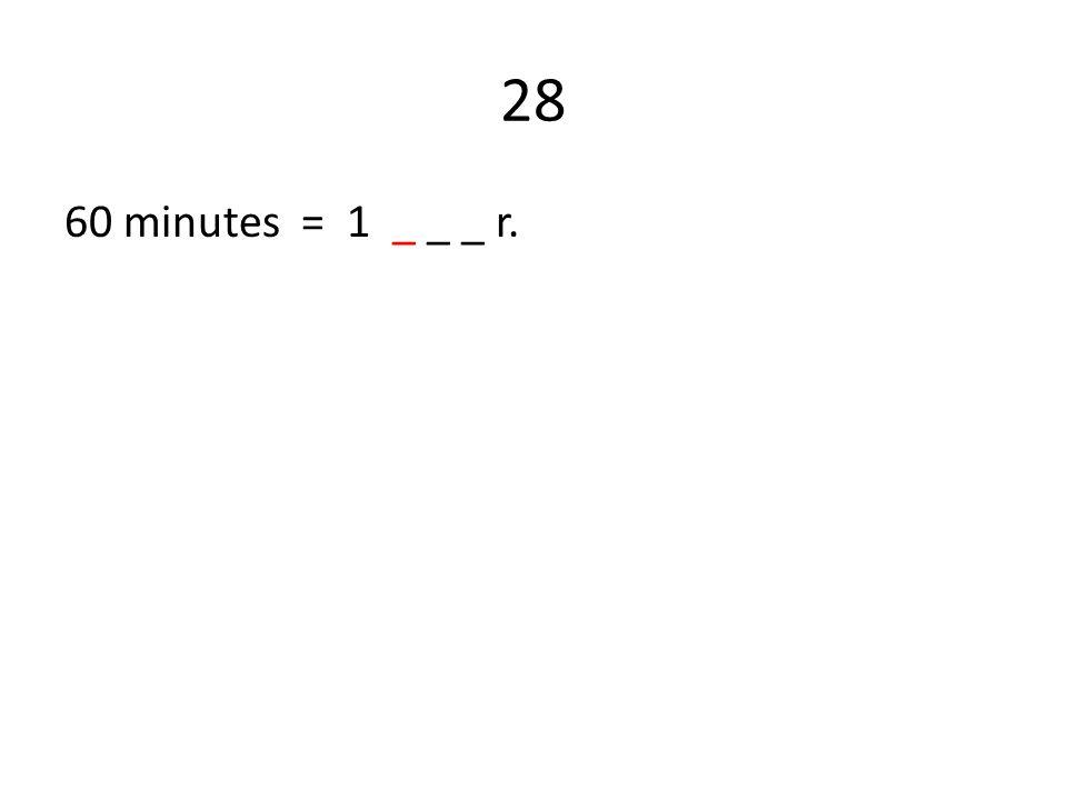 28 60 minutes = 1 _ _ _ r.