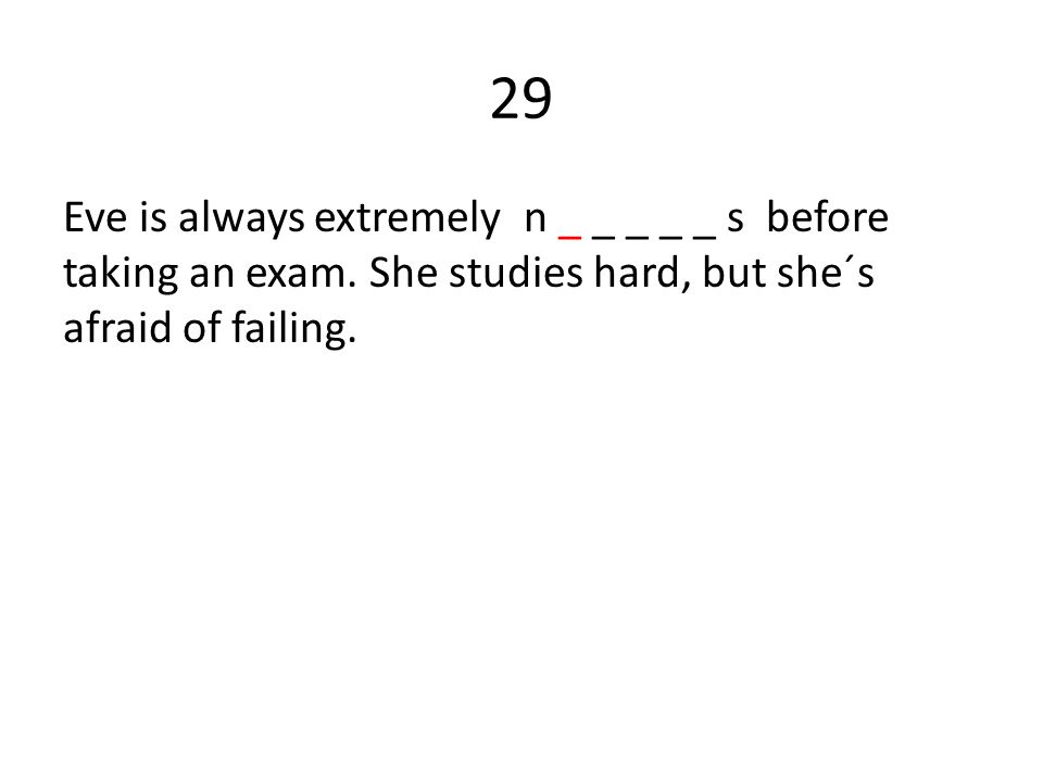 29 Eve is always extremely n _ _ _ _ _ s before taking an exam.