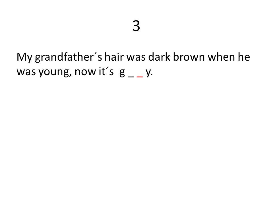 3 My grandfather´s hair was dark brown when he was young, now it´s g _ _ y.