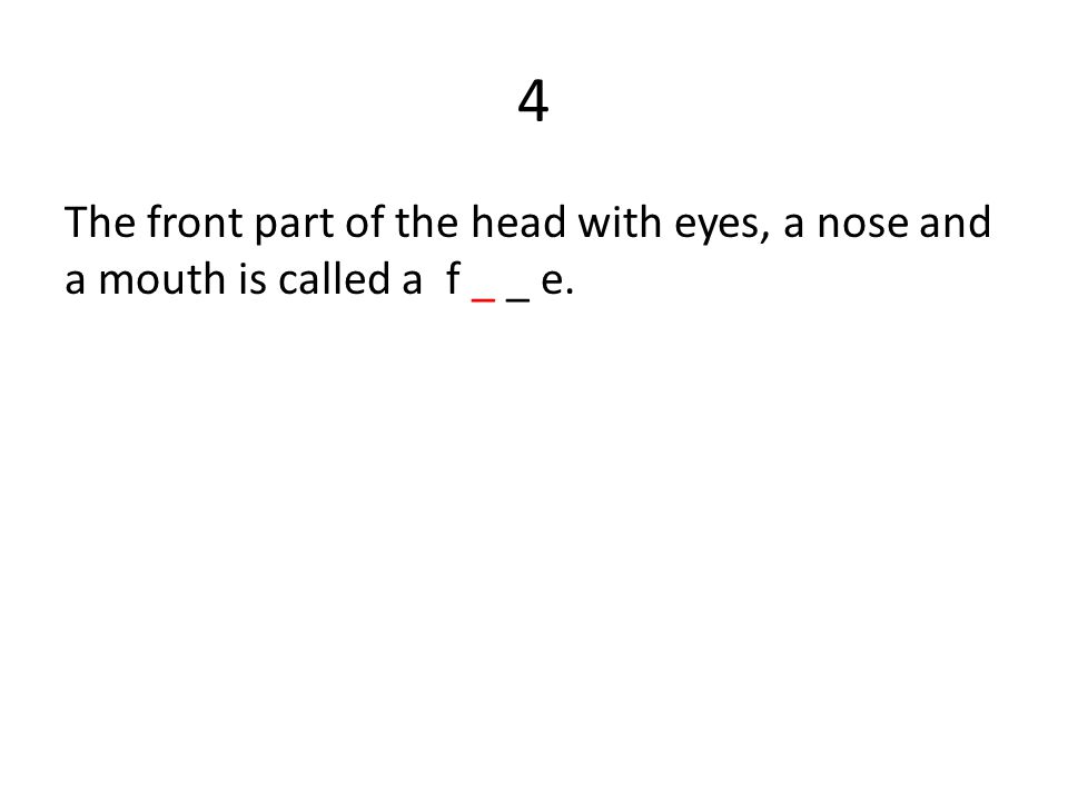 4 The front part of the head with eyes, a nose and a mouth is called a f _ _ e.
