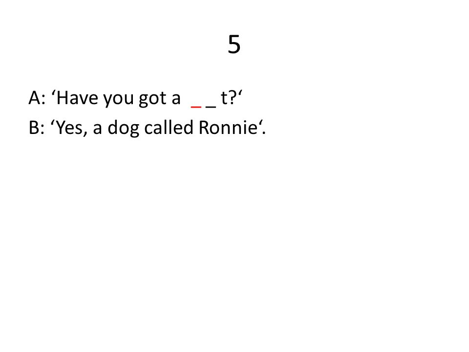 5 A: 'Have you got a _ _ t?' B: 'Yes, a dog called Ronnie'.