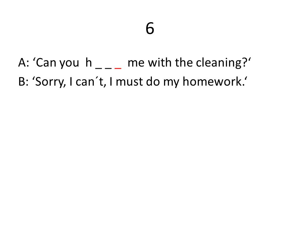 6 A: 'Can you h _ _ _ me with the cleaning?' B: 'Sorry, I can´t, I must do my homework.'