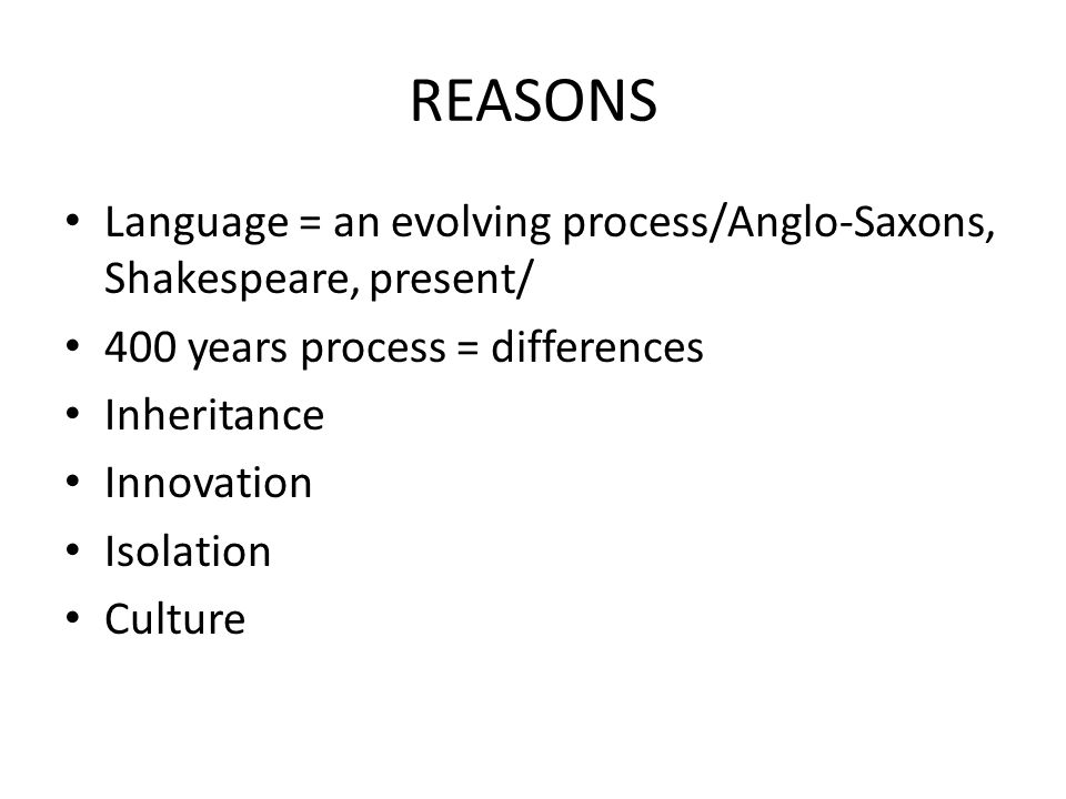 REASONS Language = an evolving process/Anglo-Saxons, Shakespeare, present/ 400 years process = differences Inheritance Innovation Isolation Culture