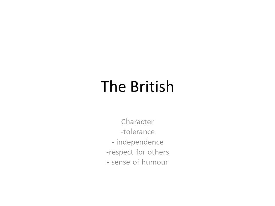 The British Character -tolerance - independence -respect for others - sense of humour