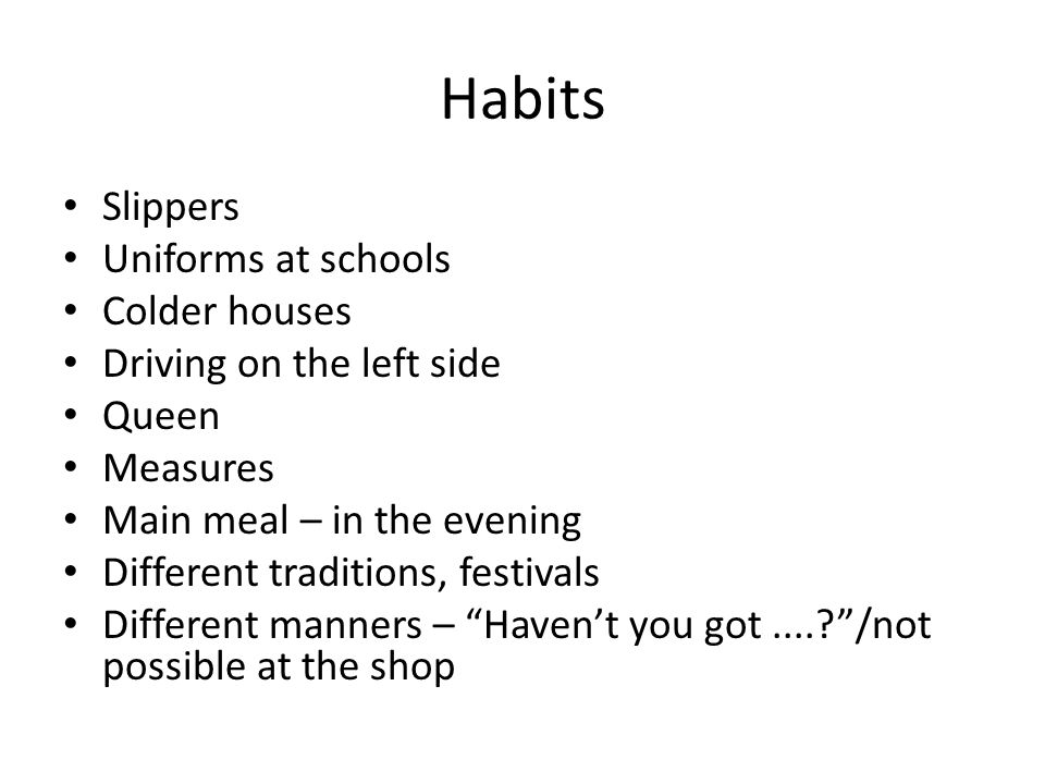 Habits Slippers Uniforms at schools Colder houses Driving on the left side Queen Measures Main meal – in the evening Different traditions, festivals Different manners – Haven't you got.... /not possible at the shop