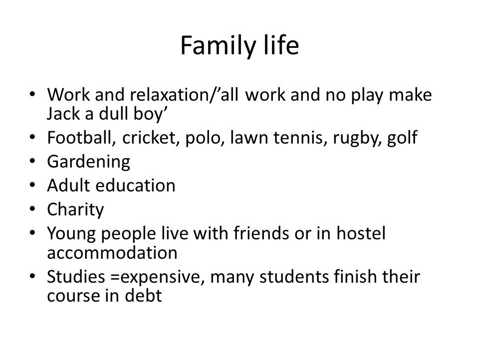 Family life Work and relaxation/'all work and no play make Jack a dull boy' Football, cricket, polo, lawn tennis, rugby, golf Gardening Adult education Charity Young people live with friends or in hostel accommodation Studies =expensive, many students finish their course in debt