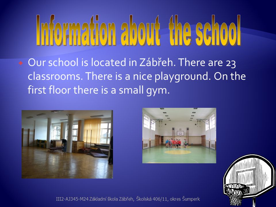  Our school is located in Zábřeh. There are 23 classrooms. There is a nice playground. On the first floor there is a small gym. III2-AJ345-M24 Základ