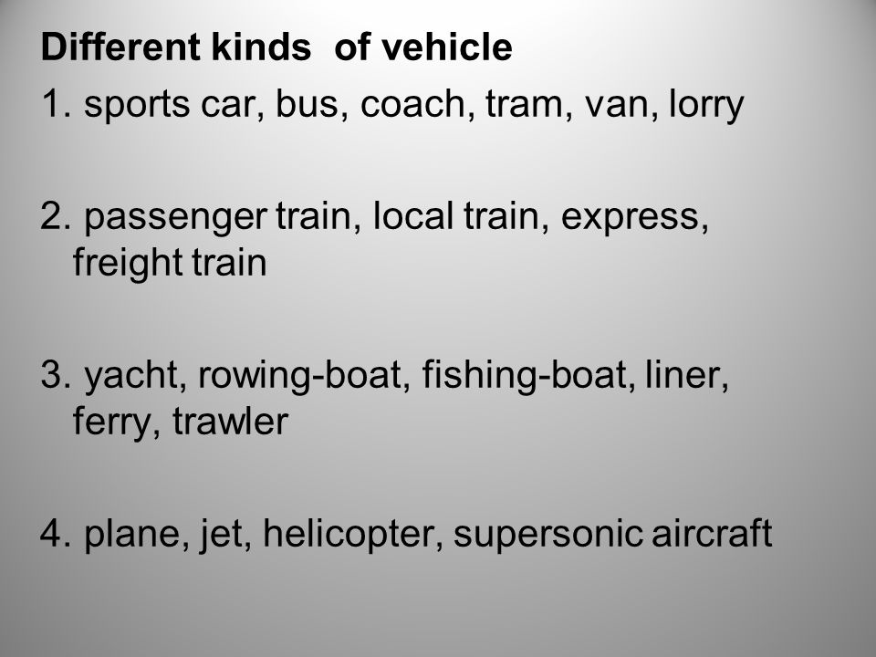 Different kinds of vehicle 1. sports car, bus, coach, tram, van, lorry 2.