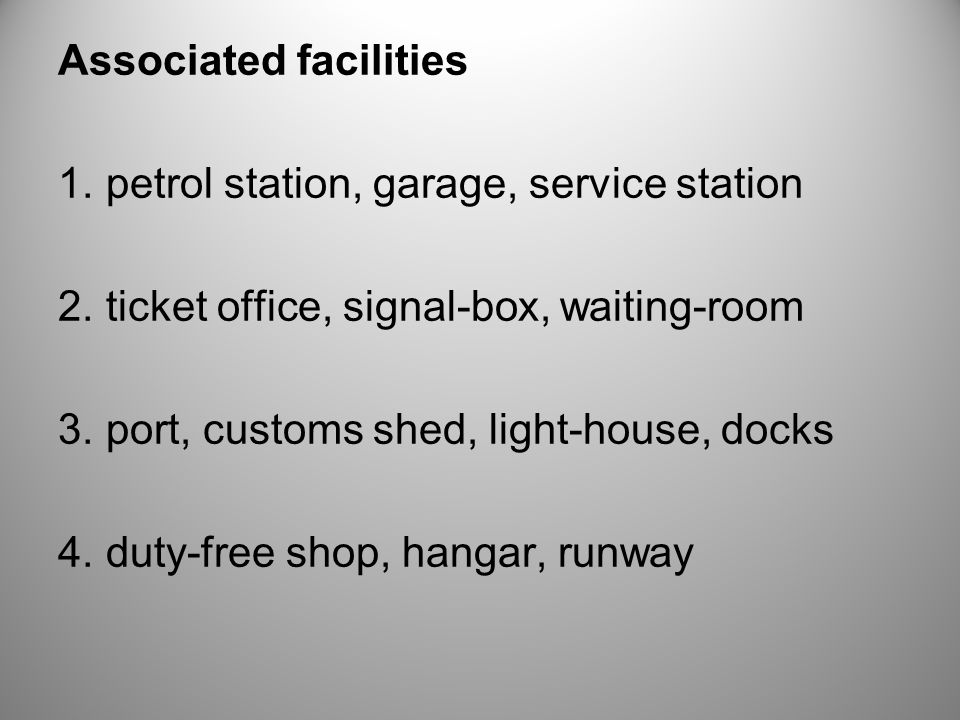 Associated facilities 1. petrol station, garage, service station 2. ticket office, signal-box, waiting-room 3. port, customs shed, light-house, docks