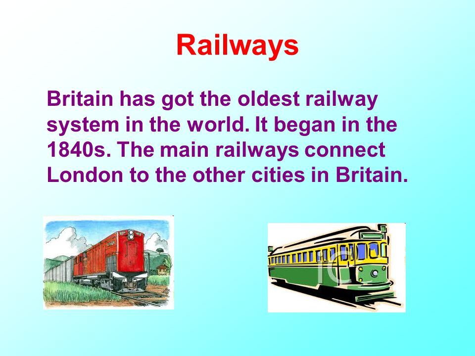 Railways Britain has got the oldest railway system in the world.